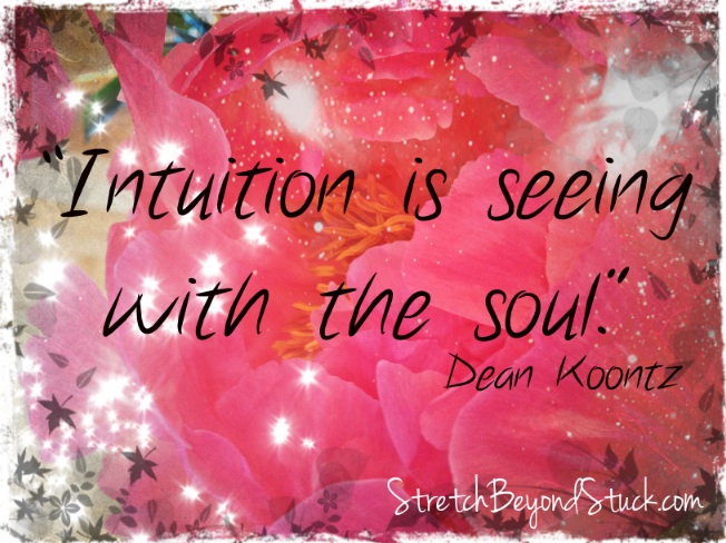 """Intuition is seeing with the soul."" ~Dean Koontz"